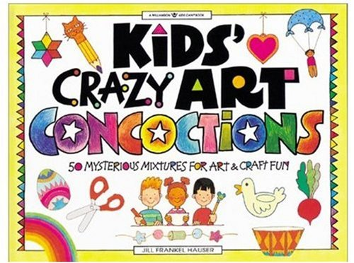 Kids' Crazy Art Concoctions: 50 Mysterious Mixtures for Art  &  Craft Fun (Williamson Kids Can!) - Jill Frankel Hauser