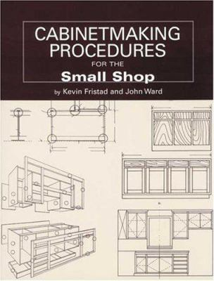Cabinetmaking Procedures for the Small Shop : Commercial Techniques That Really Work - Kevin Fristad; John Ward