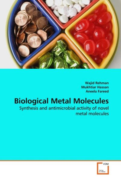 Biological Metal Molecules : Synthesis and antimicrobial activity of novel metal molecules - Wajid Rehman