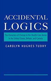 Accidental Logics: The Dynamics of Change in the Health Care Arena in the United States, Britain, and Canada - Tuohy, Carolyn H.