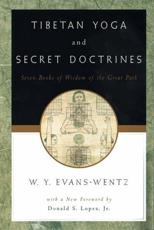 Tibetan Yoga and Secret Doctrines, or, Seven Books of Wisdom of the Great Path, According to the Late Lama Kazi Dawa-Samdup's English Rendering - W. Y. Evans-Wentz (editor), Chen-Chi Chang (other), Donald S. Lopez (foreword)