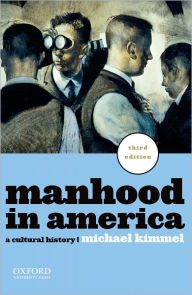 Manhood in America: A Cultural History - Michael Kimmel
