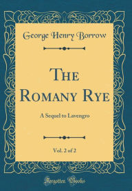 The Romany Rye, Vol. 2 of 2: A Sequel to Lavengro (Classic Reprint) - George Henry Borrow