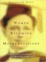 Women Becoming Mathematicians: Creating a Professional Identity in Post-World War II America - Margaret A. M. Murray
