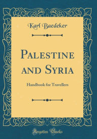 Palestine and Syria: Handbook for Travellers (Classic Reprint) - Karl Baedeker