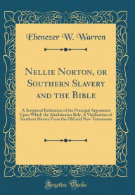 Nellie Norton, or Southern Slavery and the Bible: A Scriptural Refutation of the Principal Arguments Upon Which the Abolitionists Rely; A Vindication of Southern Slavery From the Old and New Testaments (Classic Reprint) - Ebenezer W. Warren