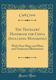 The Travelers' Handbook for China (Including Hongkong): With Nine Maps and Plans and Numerous Illustrations (Classic Reprint) - Carl Crow