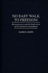 No Easy Walk to Freedom: Reconstruction and the Ratification of the Fourteenth Amendment - Bond, James E.
