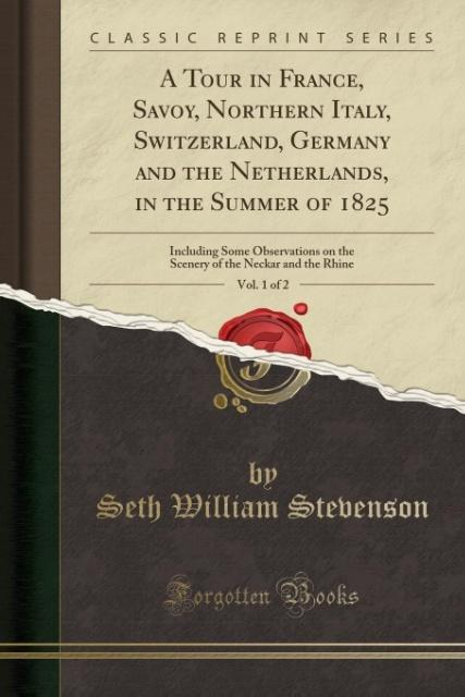 A Tour in France, Savoy, Northern Italy, Switzerland, Germany and the Netherlands, in the Summer of 1825, Vol. 1 of 2 als Taschenbuch von Seth Wil... - Forgotten Books