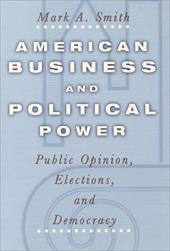 American Business and Political Power: Public Opinion, Elections, and Democracy - Smith, Mark A.