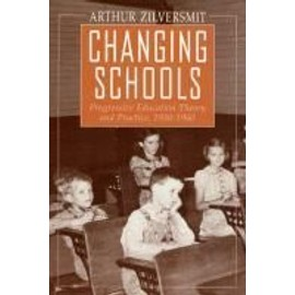 Changing Schools: Progressive Education Theory and Practice, 1930-1960 - Arthur Zilversmit