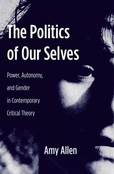 The Politics of Our Selves - Power, Autonomy and Gender in Contemporary Critical Theory