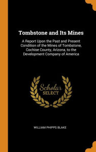 Tombstone and Its Mines: A Report Upon the Past and Present Condition of the Mines of Tombstone, Cochise County, Arizona, to the Development Company of America - William Phipps Blake