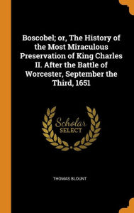 Boscobel; or, The History of the Most Miraculous Preservation of King Charles II. After the Battle of Worcester, September the Third, 1651 - Thomas Blount