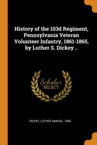History of the 103d Regiment, Pennsylvania Veteran Volunteer Infantry, 1861-1865, by Luther S. Dickey ..