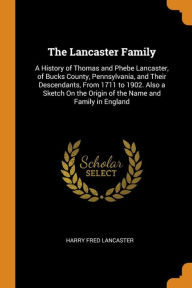 The Lancaster Family: A History of Thomas and Phebe Lancaster, of Bucks County, Pennsylvania, and Their Descendants, From 1711 to 1902. Also a Sketch On the Origin of the Name and Family in England - Harry Fred Lancaster