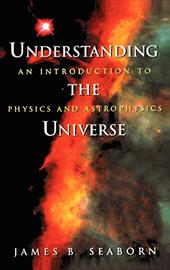 Understanding the Universe: An Introduction to Physics and Astrophysics - Seaborn, James B. / Seaborn, J. B.
