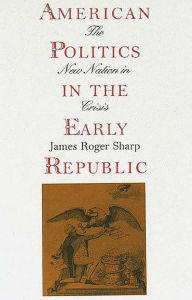 American Politics in the Early Republic: The New Nation in Crisis - James Roger Sharp