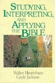 Studying, Interpreting, and Applying the Bible - Walter A. Henrichsen; Gayle Jackson