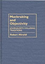Muckraking and Objectivity: Journalism's Colliding Traditions - Miraldi, Robert