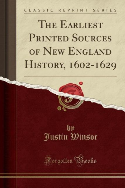 The Earliest Printed Sources of New England History, 1602-1629 (Classic Reprint) als Taschenbuch von Justin Winsor