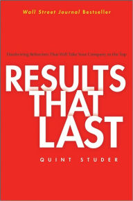 Results That Last: Hardwiring Behaviors That Will Take Your Company to the Top - Quint Studer