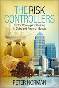 The Risk Controllers: Central Counterparty Clearing in Globalised Financial Markets - Peter Norman