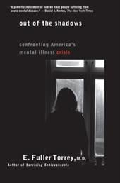 Out of the Shadows: Confronting America's Mental Illness Crisis - Torrey, E. Fuller, M.D. / Torrey
