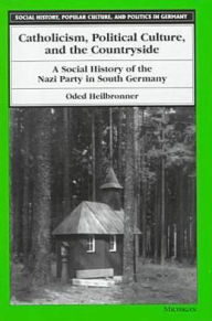 Catholicism, Political Culture, and the Countryside: A Social History of the Nazi Party in South Germany - Oded Heilbronner
