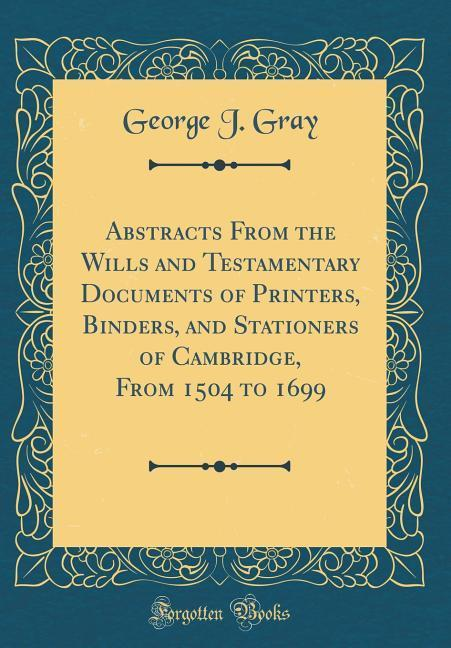 Abstracts From the Wills and Testamentary Documents of Printers, Binders, and Stationers of Cambridge, From 1504 to 1699 (Classic Reprint) als Buc...