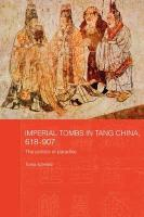 Imperial Tombs in Tang China, 618-907: The Politics of Paradise (Routledgecurzon Studies in the Early History of Asia)