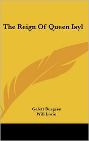 Reign of Queen Isyl - Gelett Burgess, Will Irwin