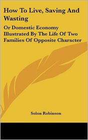 How to Live, Saving and Wasting: Or Domestic Economy Illustrated by the Life of Two Families of Opposite Character - Solon Robinson
