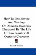 How to Live, Saving and Wasting: Or Domestic Economy Illustrated by the Life of Two Families of Opposite Character