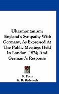 Ultramontanism: England's Sympathy with Germany, as Expressed at the Public Meetings Held in London, 1874; And Germany's Response