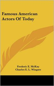 Famous American Actors of Today - Frederic E. McKay (Editor), Charles Edgar Lewis Wingate (Editor)