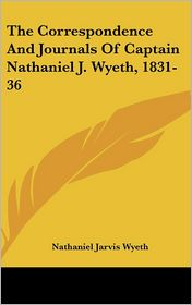 Correspondence and Journals of Captain Nathaniel J Wyeth, 1831-36 - Nathaniel Jarvis Wyeth