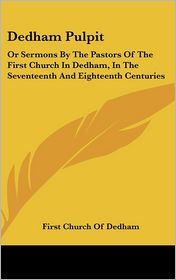 Dedham Pulpit: Or Sermons by the Pastors of the First Church in Dedham, in the Seventeenth and Eighteenth Centuries - Church Of Dedham First Church of Dedham