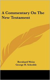 Commentary on the New Testament - Bernhard Weiss, George H. Schodde (Translator)
