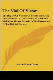 Vial of Vishnu: The Report of a Cycle of Events Following the Violation of the Command That the Vial Must Always Remain in the Possession of Its R - Austin Mann Drake