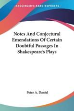 Notes and Conjectural Emendations of Certain Doubtful Passages in Shakespeare's Plays - Peter A Daniel (author)