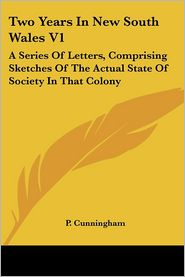 Two Years in New South Wales V1: A Series of Letters, Comprising Sketches of the Actual State of Society in That Colony - P. Cunningham