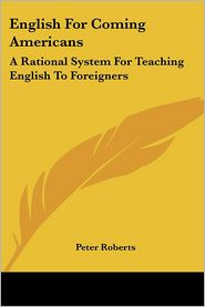English for Coming Americans: A Rational System for Teaching English to Foreigners - Peter Roberts