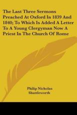 The Last Three Sermons Preached at Oxford in 1839 and 1840; To Which Is Added a Letter to a Young Clergyman Now a Priest in the Church of Rome - Philip Nicholas Shuttleworth (author)
