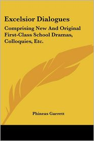 Excelsior Dialogues: Comprising New and Original First-Class School Dramas, Colloquies, ETC - Phineas Garrett