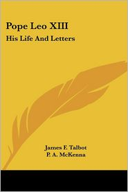 Pope Leo XIII: His Life and Letters - James F. Talbot (Editor), P.A. McKenna (Introduction)