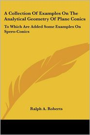 Collection of Examples on the Analytical Geometry of Plane Conics: To Which Are Added Some Examples on Spero-Conics - Ralph A. Roberts