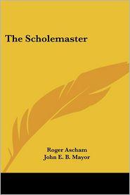 The Scholemaster - Roger Ascham, John E. B. Mayor (Editor)