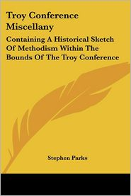 Troy Conference Miscellany: Containing a Historical Sketch of Methodism within the Bounds of the Troy Conference - Stephen Parks