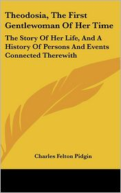 Theodosia, the First Gentlewoman of Her Time: The Story of Her Life, and a History of Persons and Events Connected Therewith - Charles Felton Pidgin
